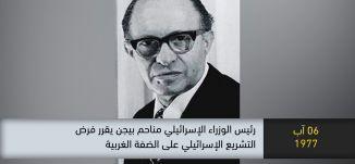 1977- رئيس الوزراء الاسرائيلي بيجن يقرر فرض التشريع الاسرائيلي على الضفة-ذاكرة في التاريخ-06.08